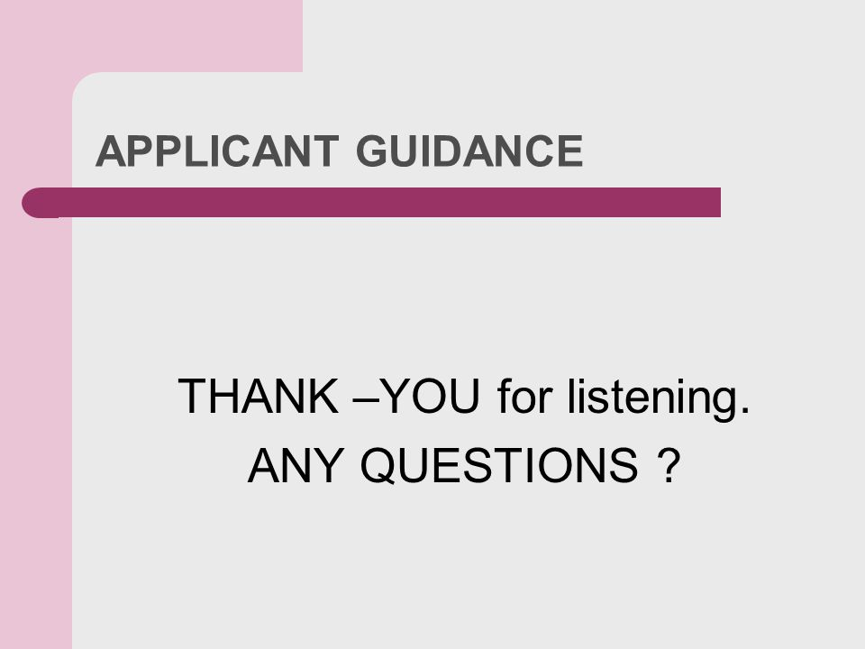 APPLICANT GUIDANCE THANK –YOU for listening. ANY QUESTIONS