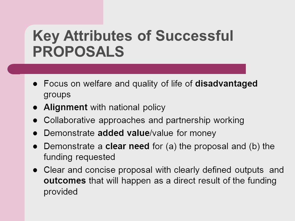 Key Attributes of Successful PROPOSALS Focus on welfare and quality of life of disadvantaged groups Alignment with national policy Collaborative approaches and partnership working Demonstrate added value/value for money Demonstrate a clear need for (a) the proposal and (b) the funding requested Clear and concise proposal with clearly defined outputs and outcomes that will happen as a direct result of the funding provided