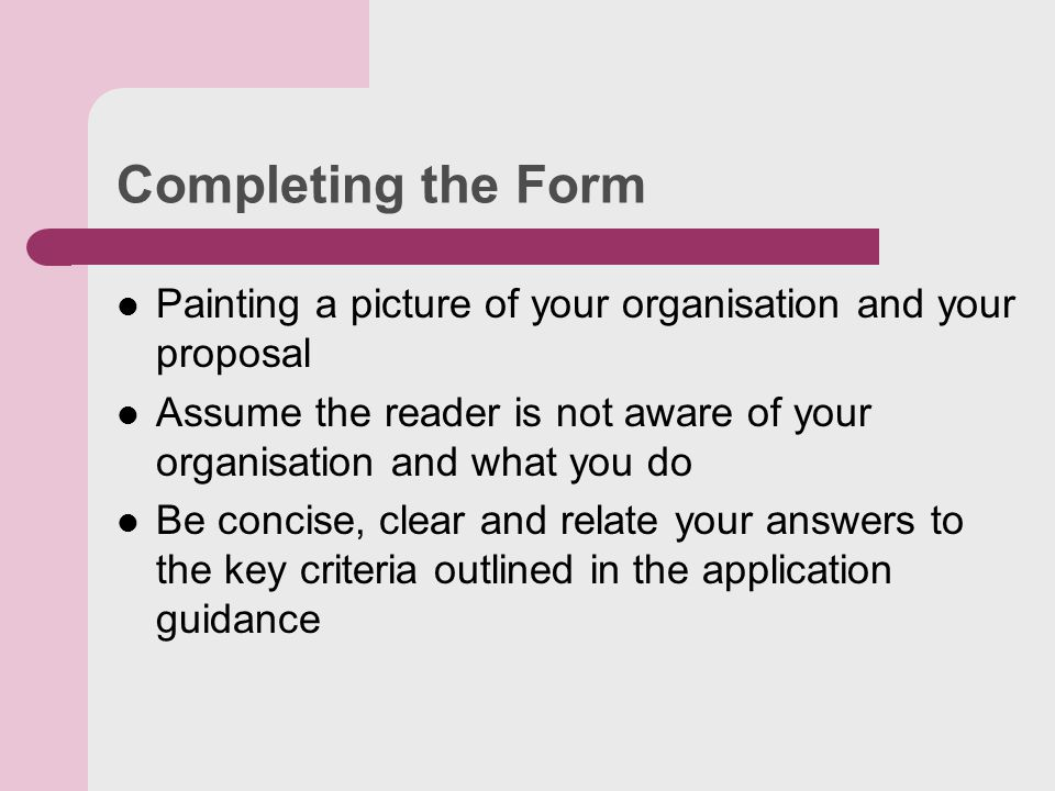 Completing the Form Painting a picture of your organisation and your proposal Assume the reader is not aware of your organisation and what you do Be concise, clear and relate your answers to the key criteria outlined in the application guidance