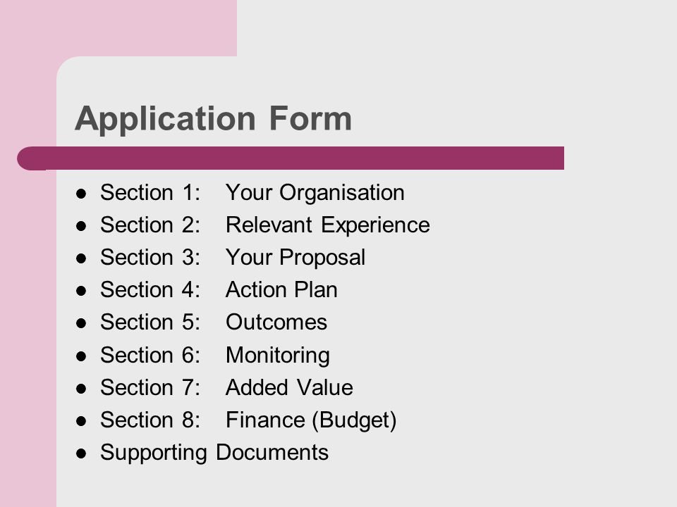 Application Form Section 1: Your Organisation Section 2: Relevant Experience Section 3: Your Proposal Section 4: Action Plan Section 5: Outcomes Section 6: Monitoring Section 7: Added Value Section 8: Finance (Budget) Supporting Documents