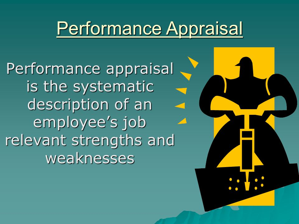 Performance Appraisal Performance appraisal is the systematic description of an employee's job relevant strengths and weaknesses