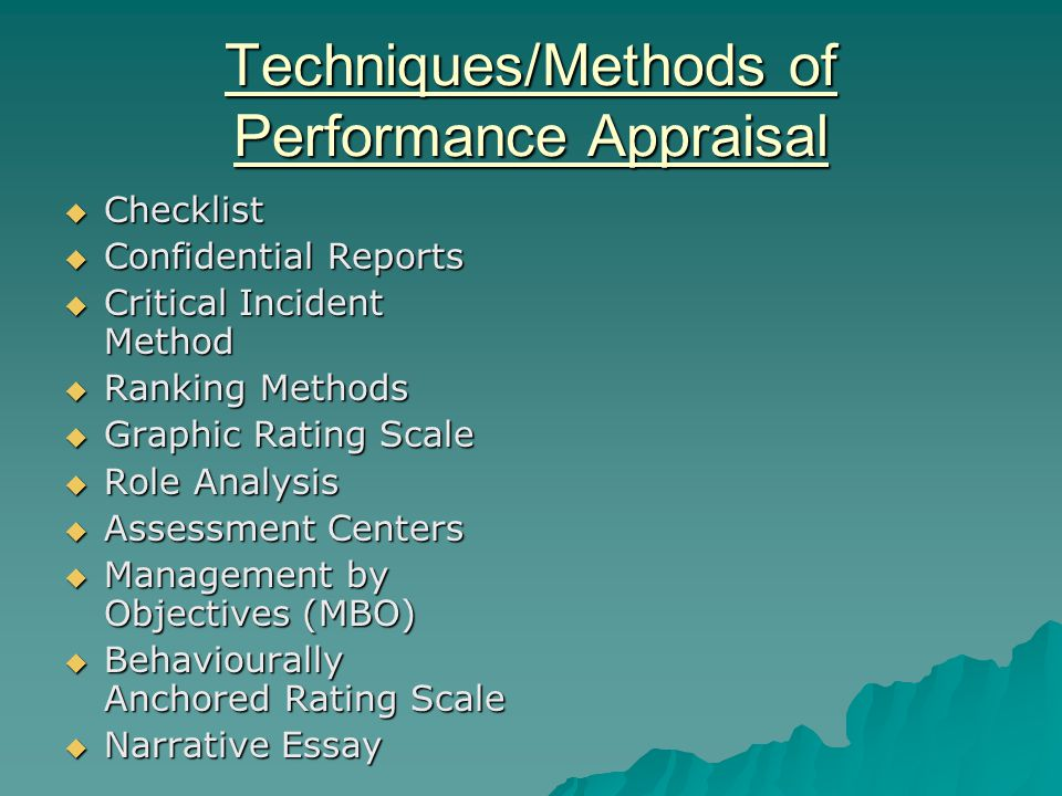 Techniques/Methods of Performance Appraisal  Checklist  Confidential Reports  Critical Incident Method  Ranking Methods  Graphic Rating Scale  Role Analysis  Assessment Centers  Management by Objectives (MBO)  Behaviourally Anchored Rating Scale  Narrative Essay