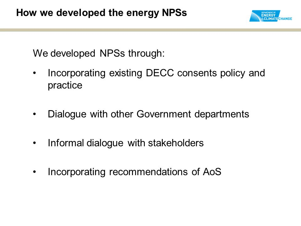 How we developed the energy NPSs Incorporating existing DECC consents policy and practice Dialogue with other Government departments Informal dialogue with stakeholders Incorporating recommendations of AoS We developed NPSs through: