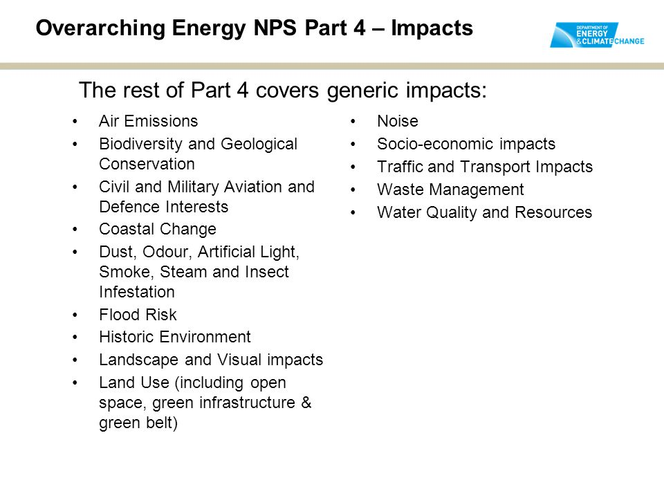 Overarching Energy NPS Part 4 – Impacts Air Emissions Biodiversity and Geological Conservation Civil and Military Aviation and Defence Interests Coastal Change Dust, Odour, Artificial Light, Smoke, Steam and Insect Infestation Flood Risk Historic Environment Landscape and Visual impacts Land Use (including open space, green infrastructure & green belt) Noise Socio-economic impacts Traffic and Transport Impacts Waste Management Water Quality and Resources The rest of Part 4 covers generic impacts: