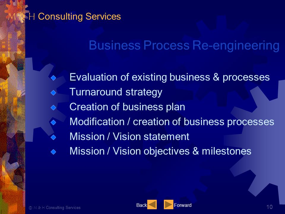 Ⓒ M & H Consulting Services 10 Business Process Re-engineering Evaluation of existing business & processes Turnaround strategy Creation of business plan Modification / creation of business processes Mission / Vision statement Mission / Vision objectives & milestones BackForward M & H Consulting Services
