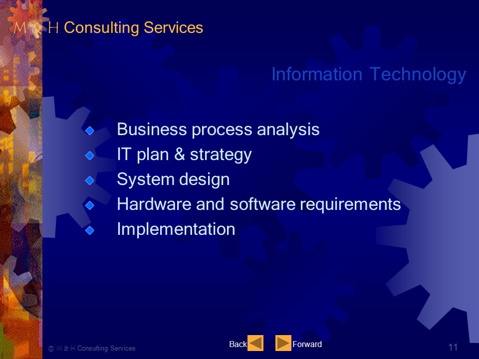 Ⓒ M & H Consulting Services 11 Information Technology Business process analysis IT plan & strategy System design Hardware and software requirements Implementation BackForward M & H Consulting Services