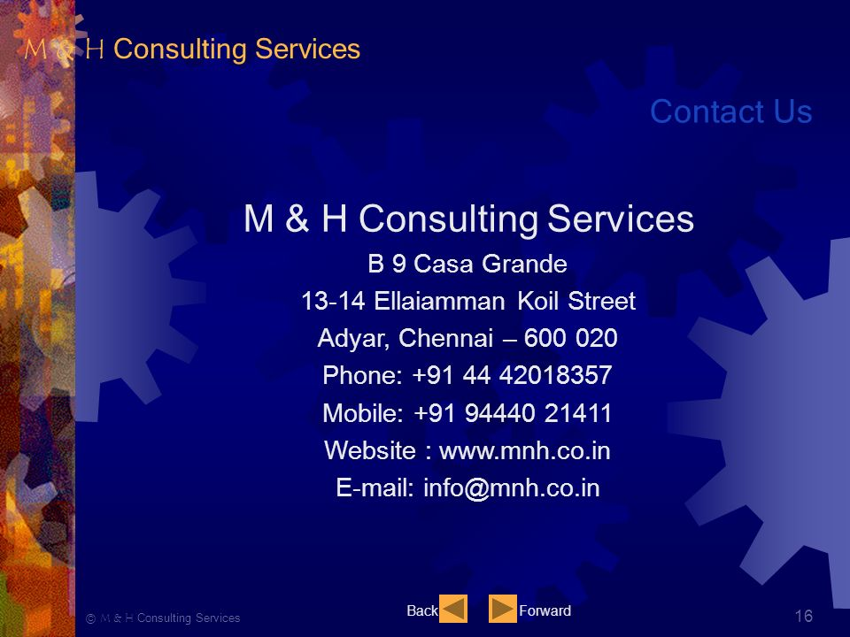 Ⓒ M & H Consulting Services 16 Contact Us M & H Consulting Services B 9 Casa Grande Ellaiamman Koil Street Adyar, Chennai – Phone: Mobile: Website :     BackForward M & H Consulting Services