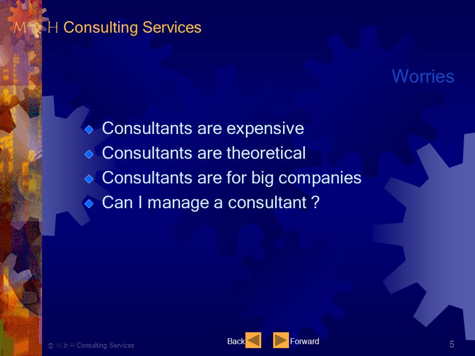 Ⓒ M & H Consulting Services 5 Worries Consultants are expensive Consultants are theoretical Consultants are for big companies Can I manage a consultant .