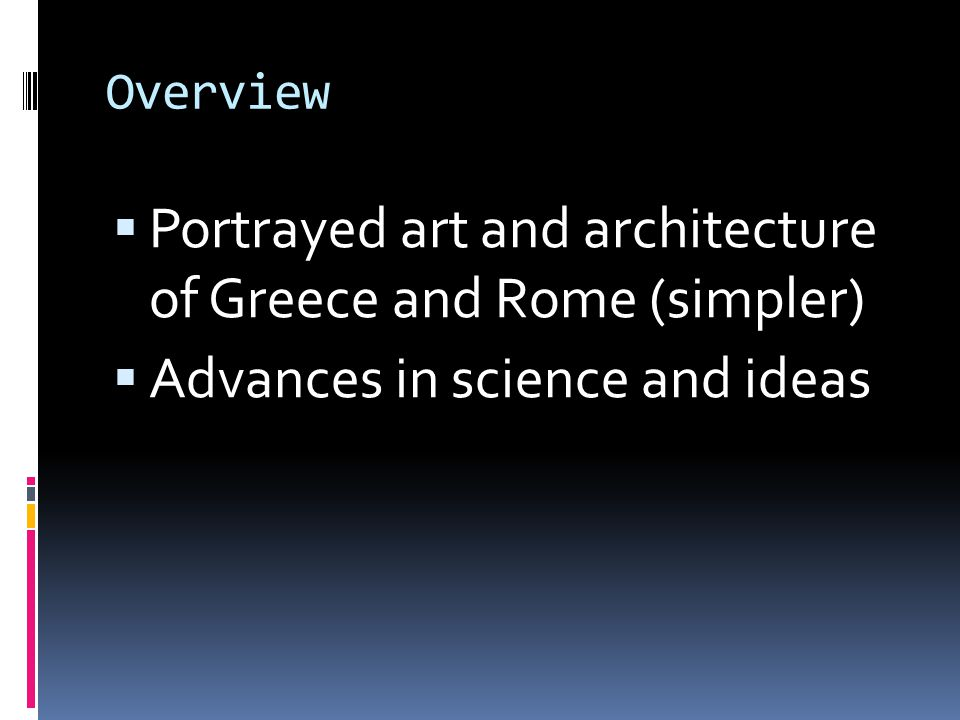 Overview  Portrayed art and architecture of Greece and Rome (simpler)  Advances in science and ideas