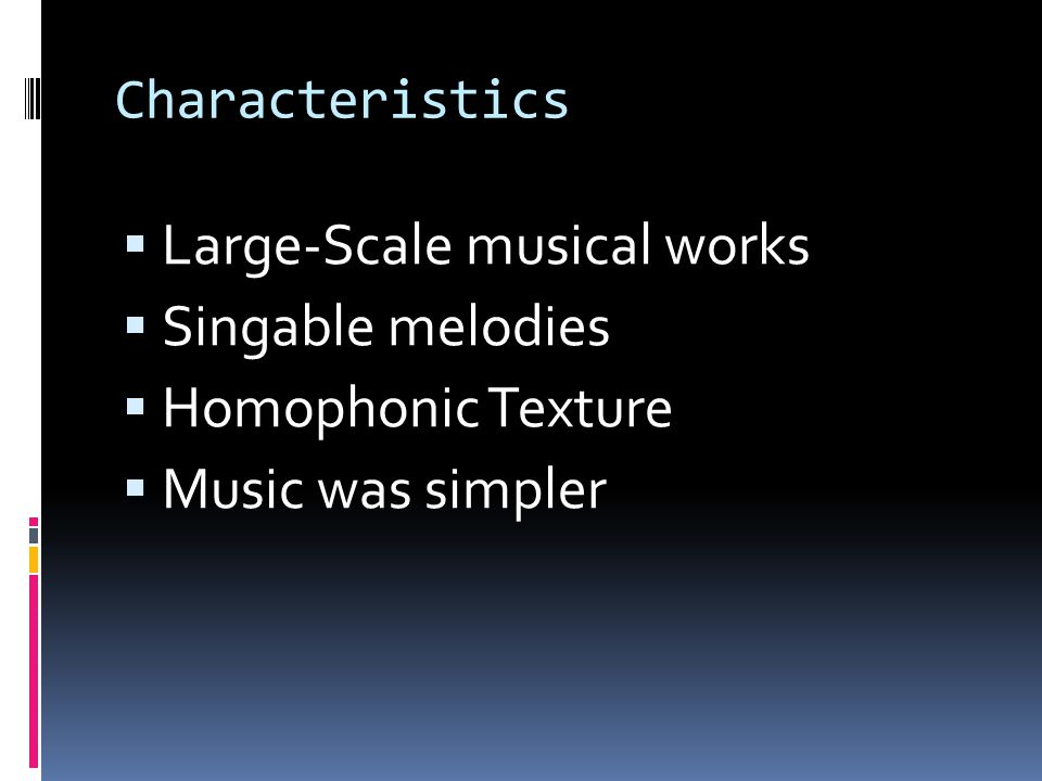 Characteristics  Large-Scale musical works  Singable melodies  Homophonic Texture  Music was simpler