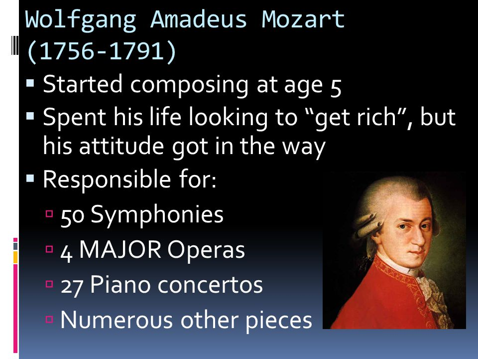 Wolfgang Amadeus Mozart ( )  Started composing at age 5  Spent his life looking to get rich , but his attitude got in the way  Responsible for:  50 Symphonies  4 MAJOR Operas  27 Piano concertos  Numerous other pieces