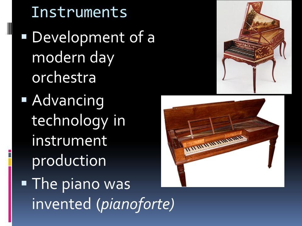 Instruments  Development of a modern day orchestra  Advancing technology in instrument production  The piano was invented (pianoforte)