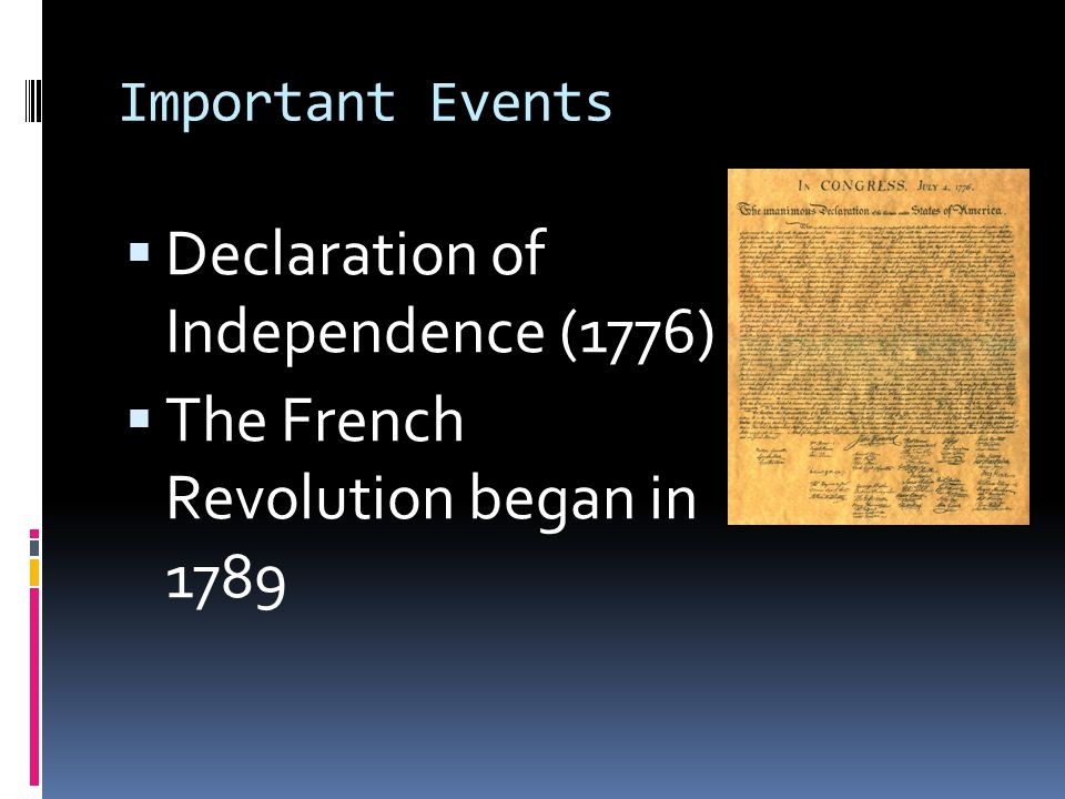 Important Events  Declaration of Independence (1776)  The French Revolution began in 1789