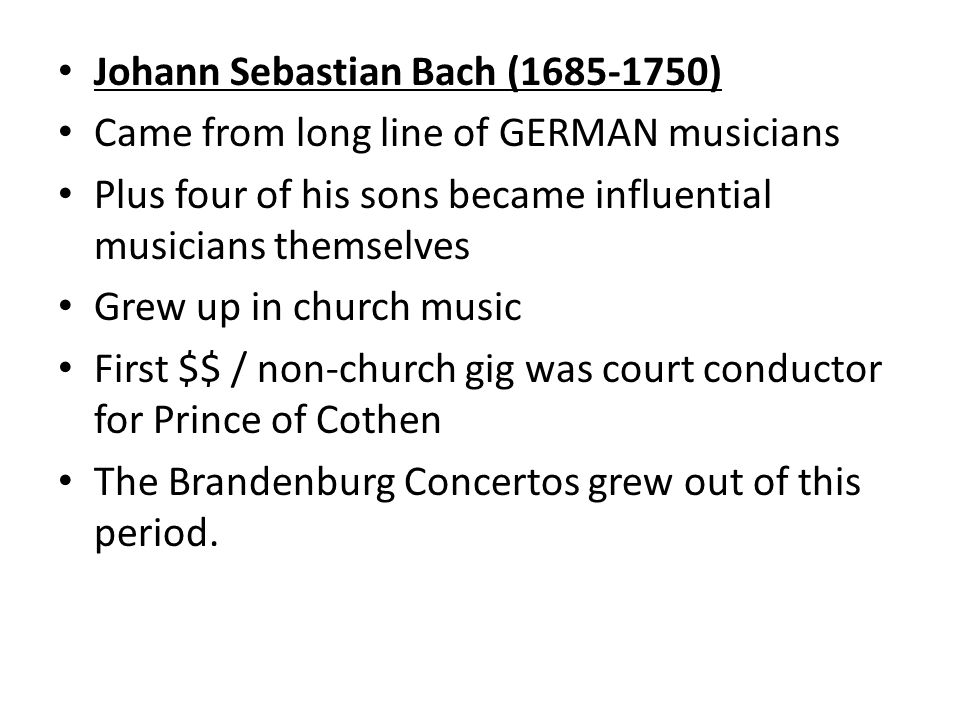 Johann Sebastian Bach ( ) Came from long line of GERMAN musicians Plus four of his sons became influential musicians themselves Grew up in church music First $$ / non-church gig was court conductor for Prince of Cothen The Brandenburg Concertos grew out of this period.