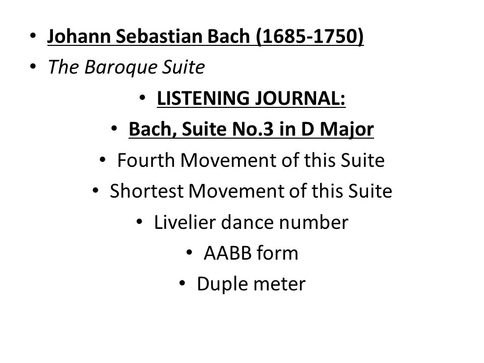 Johann Sebastian Bach ( ) The Baroque Suite LISTENING JOURNAL: Bach, Suite No.3 in D Major Fourth Movement of this Suite Shortest Movement of this Suite Livelier dance number AABB form Duple meter