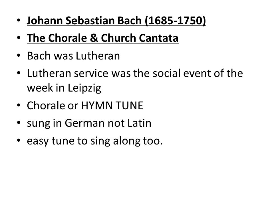 Johann Sebastian Bach ( ) The Chorale & Church Cantata Bach was Lutheran Lutheran service was the social event of the week in Leipzig Chorale or HYMN TUNE sung in German not Latin easy tune to sing along too.