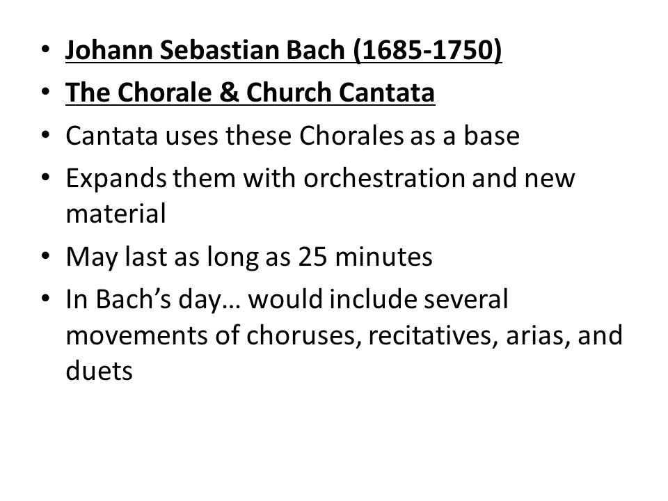 Johann Sebastian Bach ( ) The Chorale & Church Cantata Cantata uses these Chorales as a base Expands them with orchestration and new material May last as long as 25 minutes In Bach's day… would include several movements of choruses, recitatives, arias, and duets