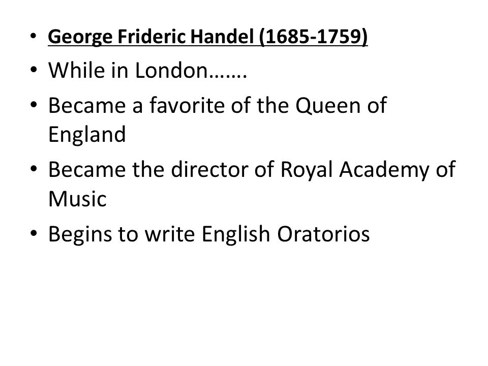 George Frideric Handel ( ) While in London…….