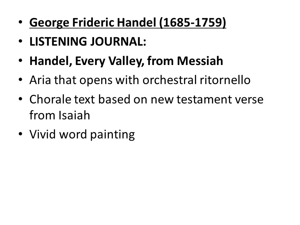 George Frideric Handel ( ) LISTENING JOURNAL: Handel, Every Valley, from Messiah Aria that opens with orchestral ritornello Chorale text based on new testament verse from Isaiah Vivid word painting