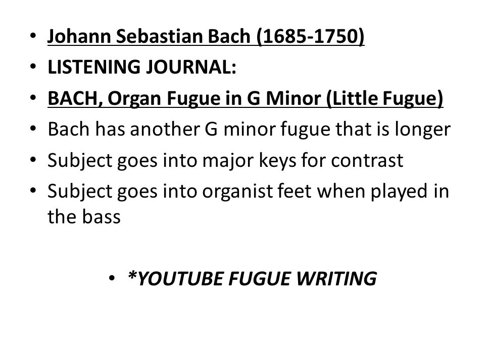 Johann Sebastian Bach ( ) LISTENING JOURNAL: BACH, Organ Fugue in G Minor (Little Fugue) Bach has another G minor fugue that is longer Subject goes into major keys for contrast Subject goes into organist feet when played in the bass *YOUTUBE FUGUE WRITING