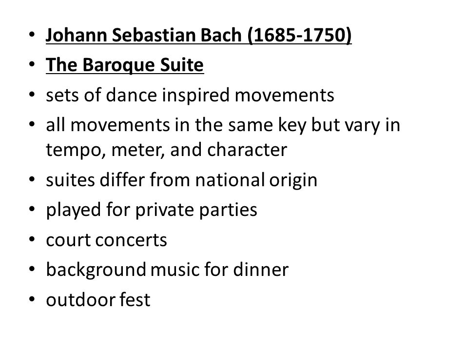 Johann Sebastian Bach ( ) The Baroque Suite sets of dance inspired movements all movements in the same key but vary in tempo, meter, and character suites differ from national origin played for private parties court concerts background music for dinner outdoor fest