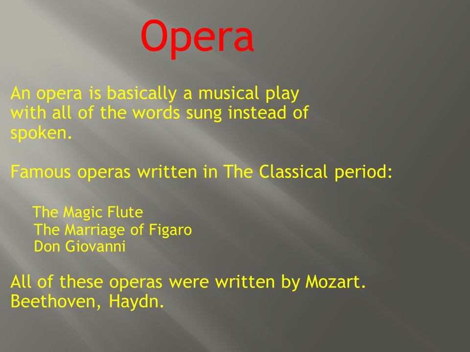 An opera is basically a musical play with all of the words sung instead of spoken.