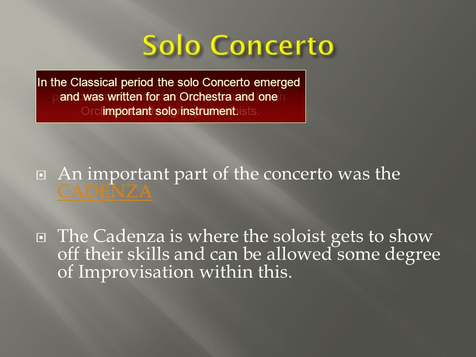  An important part of the concerto was the CADENZA CADENZA  The Cadenza is where the soloist gets to show off their skills and can be allowed some degree of Improvisation within this.