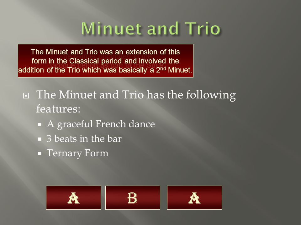  The Minuet and Trio has the following features:  A graceful French dance  3 beats in the bar  Ternary Form The Minuet originated in the Baroque period as part of the Suite.