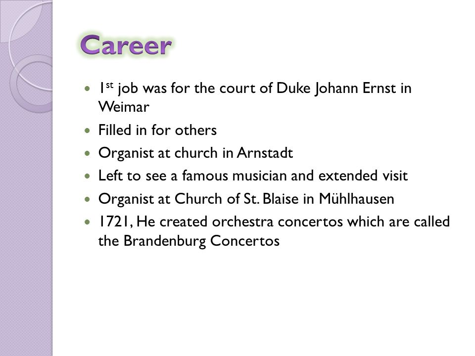 1 st job was for the court of Duke Johann Ernst in Weimar Filled in for others Organist at church in Arnstadt Left to see a famous musician and extended visit Organist at Church of St.