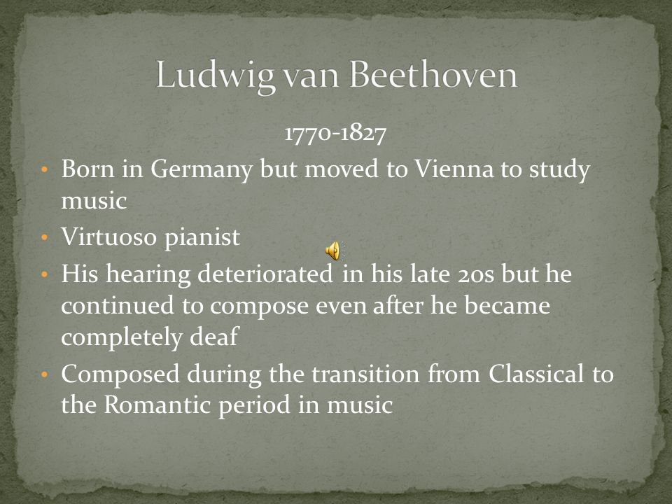 Born in Germany but moved to Vienna to study music Virtuoso pianist His hearing deteriorated in his late 20s but he continued to compose even after he became completely deaf Composed during the transition from Classical to the Romantic period in music