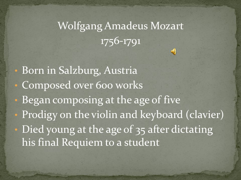 Wolfgang Amadeus Mozart Born in Salzburg, Austria Composed over 600 works Began composing at the age of five Prodigy on the violin and keyboard (clavier) Died young at the age of 35 after dictating his final Requiem to a student