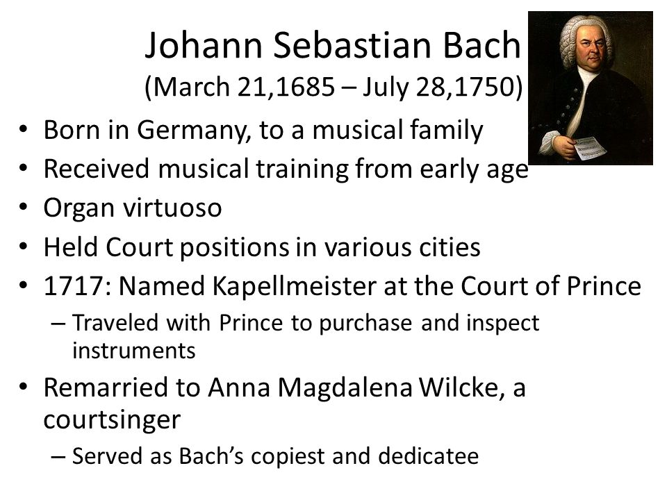 Johann Sebastian Bach (March 21,1685 – July 28,1750) Born in Germany, to a musical family Received musical training from early age Organ virtuoso Held Court positions in various cities 1717: Named Kapellmeister at the Court of Prince – Traveled with Prince to purchase and inspect instruments Remarried to Anna Magdalena Wilcke, a courtsinger – Served as Bach's copiest and dedicatee