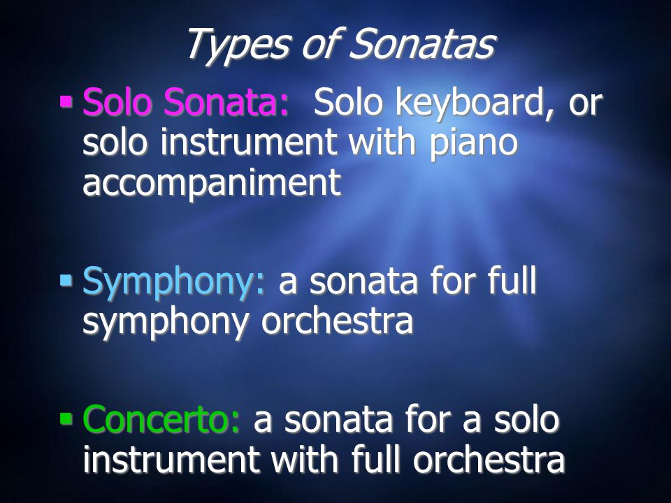 Types of Sonatas  Solo Sonata: Solo keyboard, or solo instrument with piano accompaniment  Symphony: a sonata for full symphony orchestra  Concerto: a sonata for a solo instrument with full orchestra  Solo Sonata: Solo keyboard, or solo instrument with piano accompaniment  Symphony: a sonata for full symphony orchestra  Concerto: a sonata for a solo instrument with full orchestra
