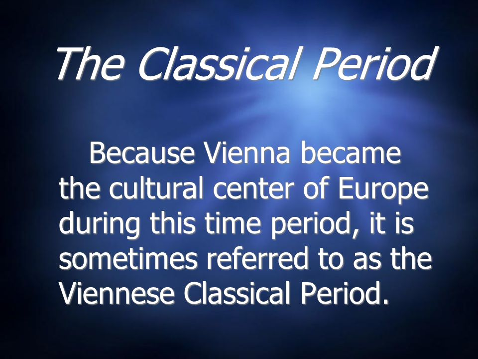 The Classical Period Because Vienna became the cultural center of Europe during this time period, it is sometimes referred to as the Viennese Classical Period.