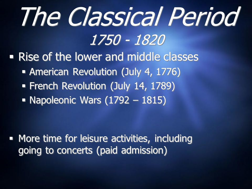 The Classical Period  Rise of the lower and middle classes  American Revolution (July 4, 1776)  French Revolution (July 14, 1789)  Napoleonic Wars (1792 – 1815)  More time for leisure activities, including going to concerts (paid admission)  Rise of the lower and middle classes  American Revolution (July 4, 1776)  French Revolution (July 14, 1789)  Napoleonic Wars (1792 – 1815)  More time for leisure activities, including going to concerts (paid admission)