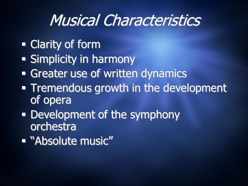 Musical Characteristics  Clarity of form  Simplicity in harmony  Greater use of written dynamics  Tremendous growth in the development of opera  Development of the symphony orchestra  Absolute music  Clarity of form  Simplicity in harmony  Greater use of written dynamics  Tremendous growth in the development of opera  Development of the symphony orchestra  Absolute music