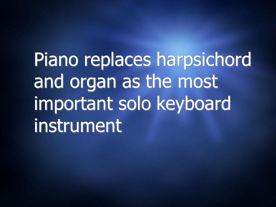Piano replaces harpsichord and organ as the most important solo keyboard instrument