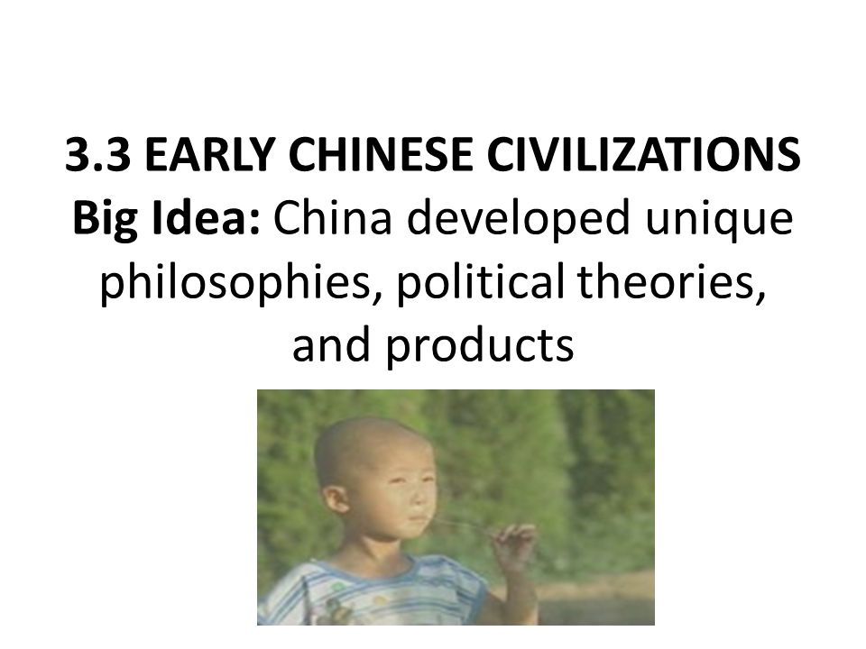 3.3 EARLY CHINESE CIVILIZATIONS Big Idea: China developed unique philosophies, political theories, and products