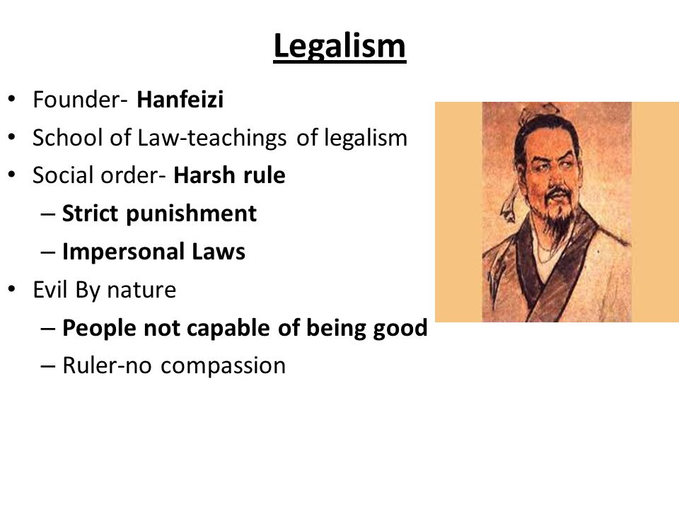 Legalism Founder- Hanfeizi School of Law-teachings of legalism Social order- Harsh rule – Strict punishment – Impersonal Laws Evil By nature – People not capable of being good – Ruler-no compassion