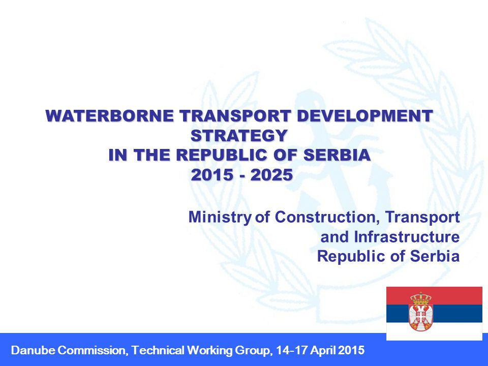 WATERBORNE TRANSPORT DEVELOPMENT STRATEGY IN THE REPUBLIC OF SERBIA Ministry of Construction, Transport and Infrastructure Republic of Serbia Danube Commission, Technical Working Group, April 2015