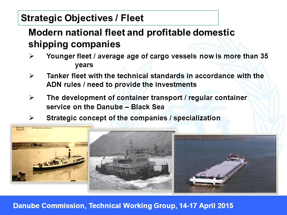 Modern national fleet and profitable domestic shipping companies  Younger fleet / average age of cargo vessels now is more than 35 years  Tanker fleet with the technical standards in accordance with the АDN rules / need to provide the investments  The development of container transport / regular container service on the Danube – Black Sea  Strategic concept of the companies / specialization Strategic Objectives / Fleet Danube Commission, Technical Working Group, April 2015