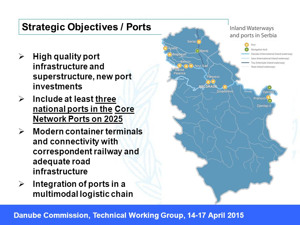  High quality port infrastructure and superstructure, new port investments  Include at least three national ports in the Core Network Ports on 2025  Modern container terminals and connectivity with correspondent railway and adequate road infrastructure  Integration of ports in a multimodal logistic chain Strategic Objectives / Ports Danube Commission, Technical Working Group, April 2015