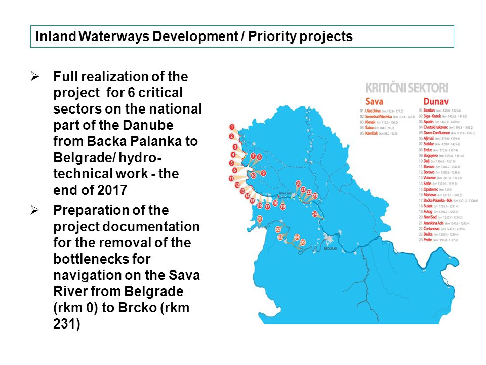  Full realization of the project for 6 critical sectors on the national part of the Danube from Backa Palanka to Belgrade/ hydro- technical work - the end of 2017  Preparation of the project documentation for the removal of the bottlenecks for navigation on the Sava River from Belgrade (rkm 0) to Brcko (rkm 231) Inland Waterways Development / Priority projects Danube Commission, Technical Working Group, April 2015