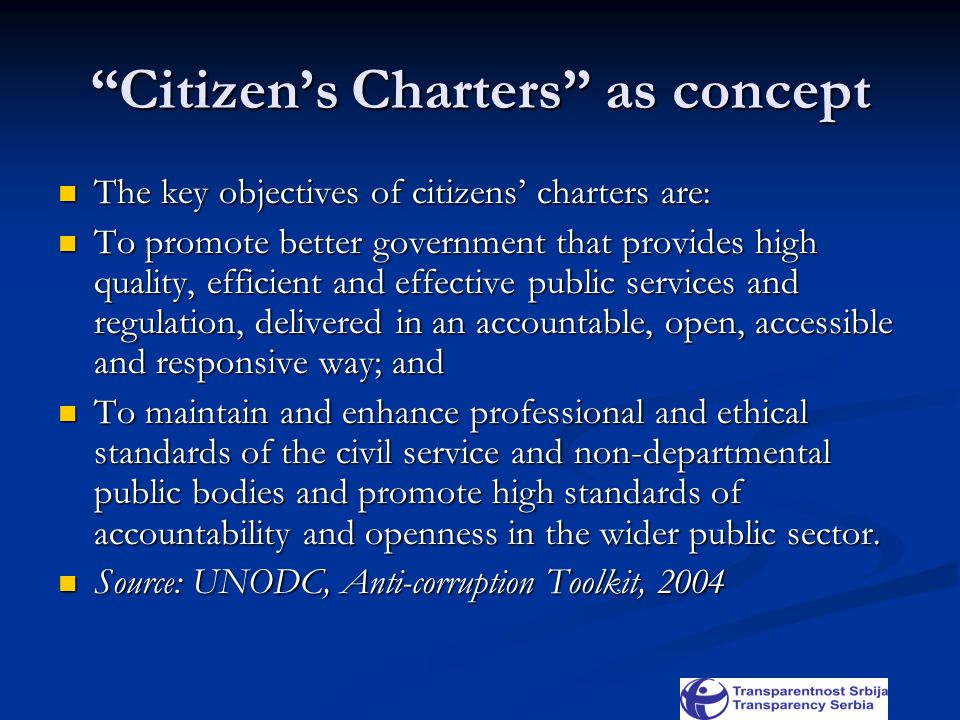 Citizen's Charters as concept The key objectives of citizens' charters are: The key objectives of citizens' charters are: To promote better government that provides high quality, efficient and effective public services and regulation, delivered in an accountable, open, accessible and responsive way; and To promote better government that provides high quality, efficient and effective public services and regulation, delivered in an accountable, open, accessible and responsive way; and To maintain and enhance professional and ethical standards of the civil service and non-departmental public bodies and promote high standards of accountability and openness in the wider public sector.