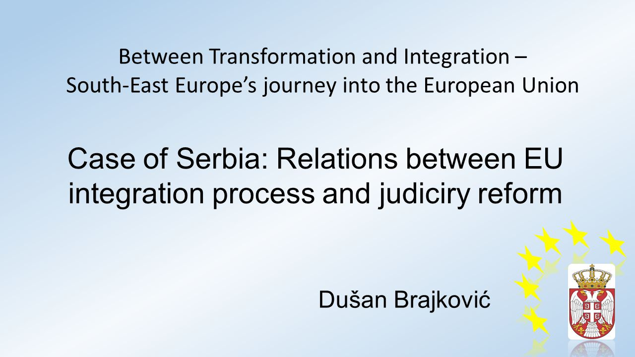 Case of Serbia: Relations between EU integration process and judiciry reform Dušan Brajković Between Transformation and Integration – South-East Europe's journey into the European Union