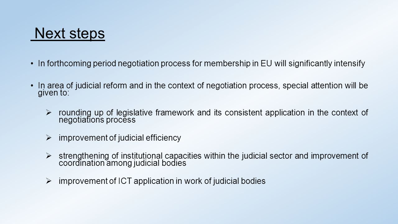 Next steps In forthcoming period negotiation process for membership in EU will significantly intensify In area of judicial reform and in the context of negotiation process, special attention will be given to:  rounding up of legislative framework and its consistent application in the context of negotiations process  improvement of judicial efficiency  strengthening of institutional capacities within the judicial sector and improvement of coordination among judicial bodies  improvement of ICT application in work of judicial bodies