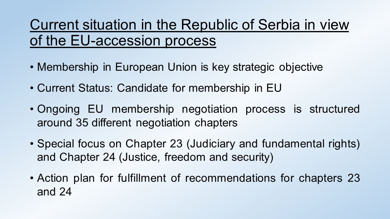 Current situation in the Republic of Serbia in view of the EU-accession process Membership in European Union is key strategic objective Current Status: Candidate for membership in EU Ongoing EU membership negotiation process is structured around 35 different negotiation chapters Special focus on Chapter 23 (Judiciary and fundamental rights) and Chapter 24 (Justice, freedom and security) Action plan for fulfillment of recommendations for chapters 23 and 24