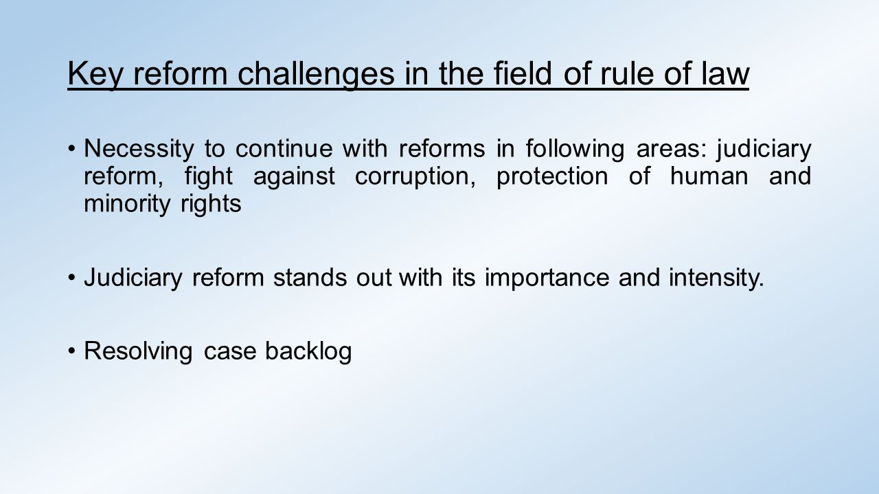 Key reform challenges in the field of rule of law Necessity to continue with reforms in following areas: judiciary reform, fight against corruption, protection of human and minority rights Judiciary reform stands out with its importance and intensity.