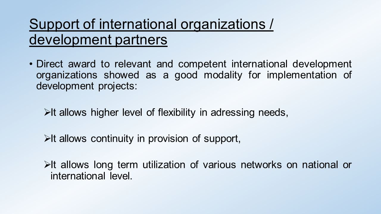 Support of international organizations / development partners Direct award to relevant and competent international development organizations showed as a good modality for implementation of development projects:  It allows higher level of flexibility in adressing needs,  It allows continuity in provision of support,  It allows long term utilization of various networks on national or international level.