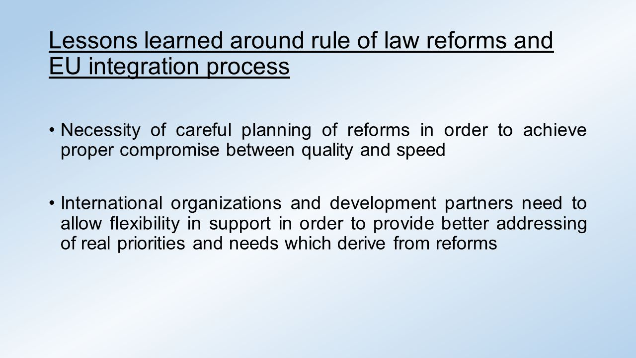 Lessons learned around rule of law reforms and EU integration process Necessity of careful planning of reforms in order to achieve proper compromise between quality and speed International organizations and development partners need to allow flexibility in support in order to provide better addressing of real priorities and needs which derive from reforms